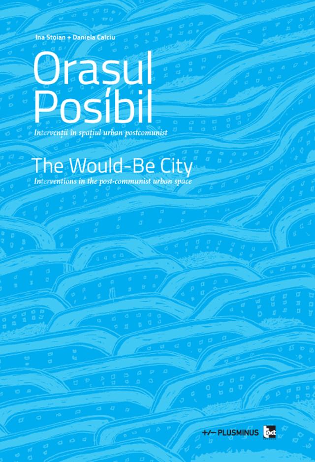 Oraşul posibil. In(ter)venţii în spaţiul urban postcomunist – carte lansată la Carol 53 București, Asociaţia PlusMinus