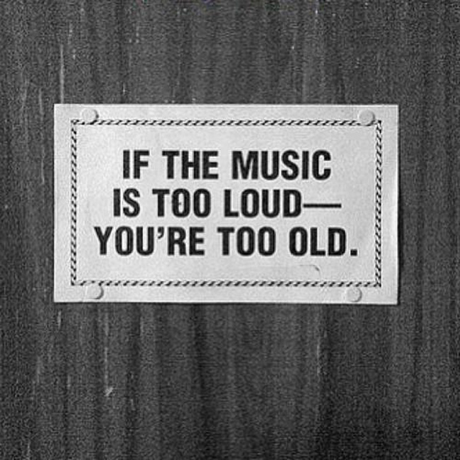 If the music is too loud, you're too old