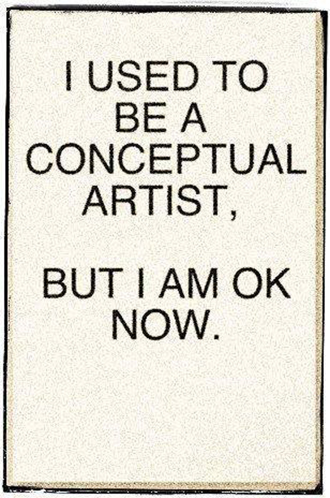 I used to be a conceptual artist, but I am OK now.