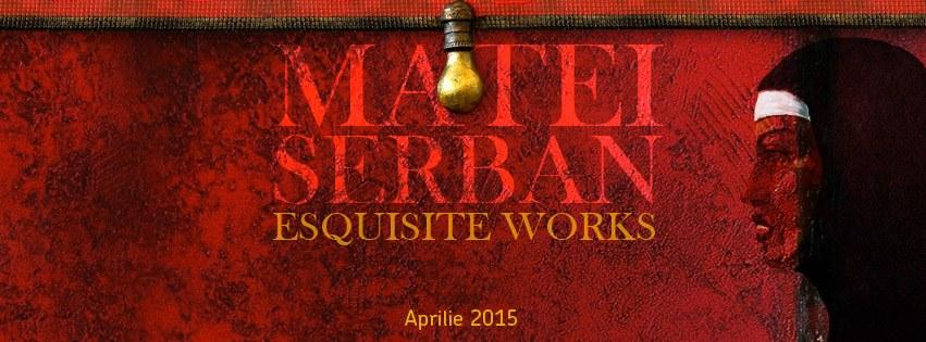 """Matei Serban """"Exquisite Works"""" @ ArtXpert, București"""
