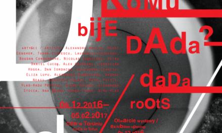 DADA ROOTS – expoziţie dedicată Centenarului Mişcării DADA, Centrul pentru Artă Contemporană din Toruń, Polonia