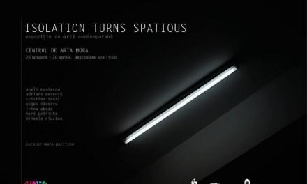 ISOLATION TURNS SPATIOUS @ Centrul de arta MORA, București