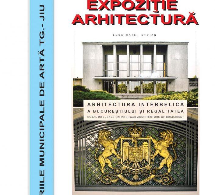 """""""Arhitectura interbelică a Bucureștiului și regalitatea"""" @ Galeriile Municipale de Artă din Târgu Jiu"""