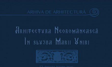 """Apariție editorială """"Arhitectura neoromânească în slujba Marii Uniri"""""""