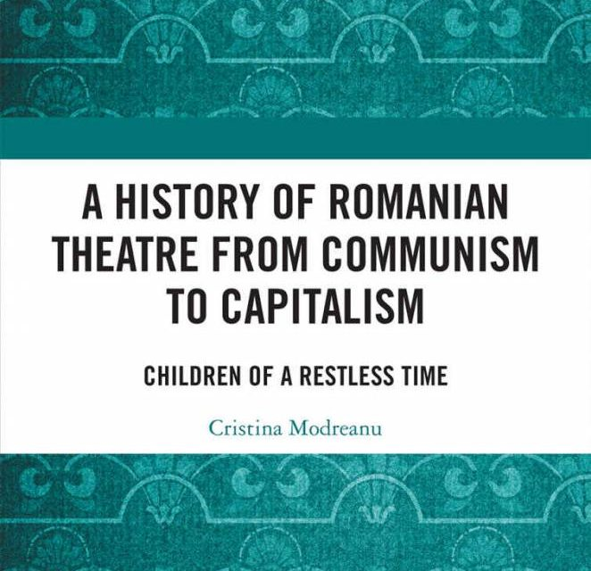 Apariție editorială: A History of Romanian Theatre from Communism to Capitalism. Children of a Restless Time