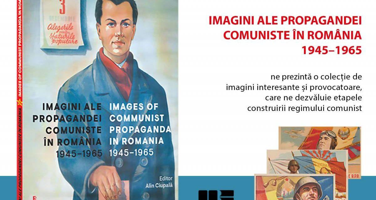 """Apariție editorială """"IMAGINI ALE PROPAGANDEI COMUNISTE ÎN ROMÂNIA 1945–1965"""" volum editat de Alin Ciupală"""