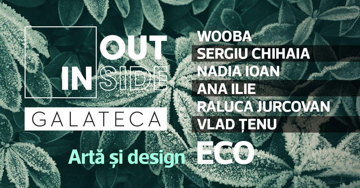 Inside/Outside 4.0 – Artă și design ECO – WOOBA, SERGIU CHIHAIA, NADIA IOAN, ANA ILIE, RALUCA JURCOVAN, VLAD ȚENU @ Galateca, București